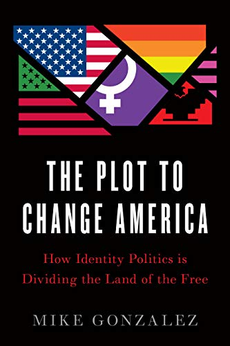 Plot to Change America: How Identity Politics is Dividing the Land of the...